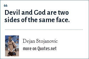 Dejan Stojanovic: Devil and God are two sides of the same face.