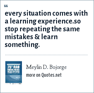 Meylin D. Bojorge: every situation comes with a learning experience.so stop repeating the same mistakes & learn something.