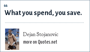 Dejan Stojanovic: What you spend, you save.