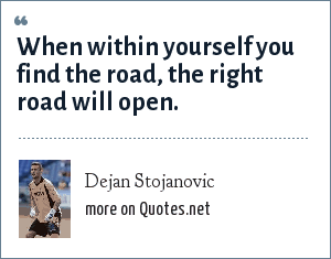 Dejan Stojanovic: When within yourself you find the road, the right road will open.