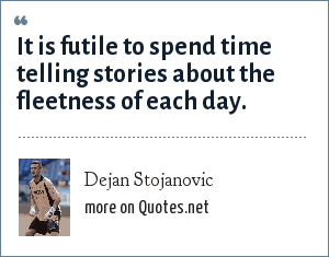 Dejan Stojanovic: It is futile to spend time telling stories about the fleetness of each day.