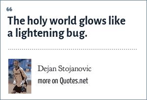 Dejan Stojanovic: The holy world glows like a lightening bug.