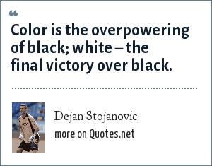 Dejan Stojanovic: Color is the overpowering of black; white – the final victory over black.