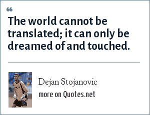 Dejan Stojanovic: The world cannot be translated; it can only be dreamed of and touched.