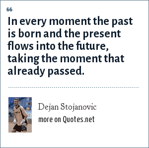 Dejan Stojanovic: In every moment the past is born and the present flows into the future, taking the moment that already passed.