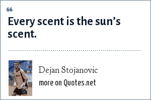 Dejan Stojanovic: Every scent is the sun's scent.