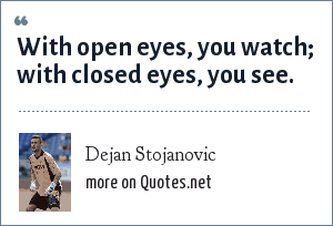 Dejan Stojanovic: With open eyes, you watch; with closed eyes, you see.