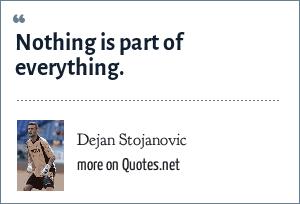 Dejan Stojanovic: Nothing is part of everything.