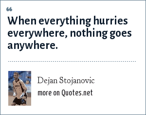 Dejan Stojanovic: When everything hurries everywhere, nothing goes anywhere.