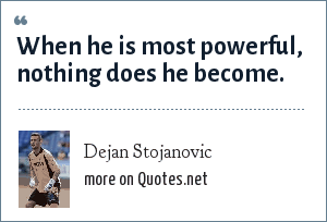Dejan Stojanovic: When he is most powerful, nothing does he become.