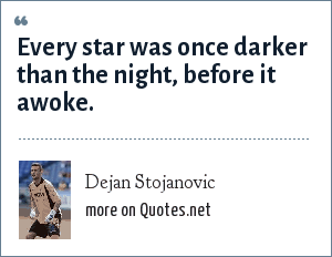 Dejan Stojanovic: Every star was once darker than the night, before it awoke.
