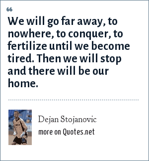 Dejan Stojanovic: We will go far away, to nowhere, to conquer, to fertilize until we become tired. Then we will stop and there will be our home.