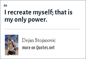 Dejan Stojanovic: I recreate myself; that is my only power.