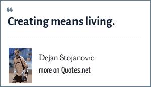 Dejan Stojanovic: Creating means living.