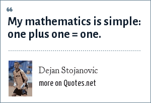 Dejan Stojanovic: My mathematics is simple: one plus one = one.