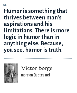 Victor Borge: Humor is something that thrives between man's aspirations and his limitations. There is more logic in humor than in anything else. Because, you see, humor is truth.