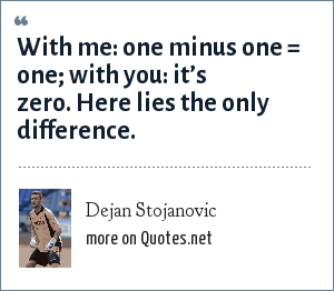 Dejan Stojanovic: With me: one minus one = one; with you: it's zero. Here lies the only difference.