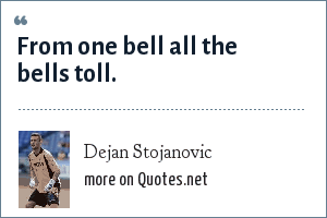Dejan Stojanovic: From one bell all the bells toll.