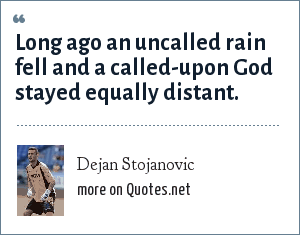 Dejan Stojanovic: Long ago an uncalled rain fell and a called-upon God stayed equally distant.