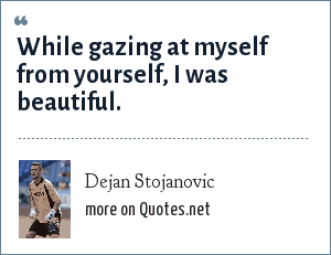 Dejan Stojanovic: While gazing at myself from yourself, I was beautiful.