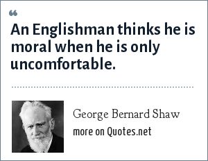 George Bernard Shaw: An Englishman thinks he is moral when he is only uncomfortable.
