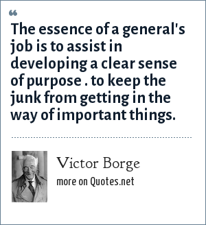 Victor Borge: The essence of a general's job is to assist in developing a clear sense of purpose . to keep the junk from getting in the way of important things.