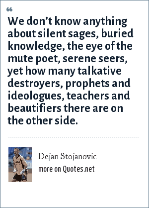 Dejan Stojanovic: We don't know anything about silent sages, buried knowledge, the eye of the mute poet, serene seers, yet how many talkative destroyers, prophets and ideologues, teachers and beautifiers there are on the other side.