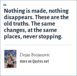 Dejan Stojanovic: Nothing is made, nothing disappears. These are the old truths. The same changes, at the same places, never stopping.