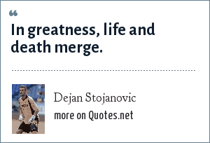 Dejan Stojanovic: In greatness, life and death merge.