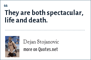 Dejan Stojanovic: They are both spectacular, life and death.