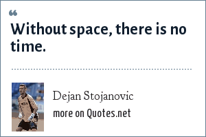Dejan Stojanovic: Without space, there is no time.