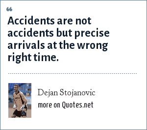 Dejan Stojanovic: Accidents are not accidents but precise arrivals at the wrong right time.