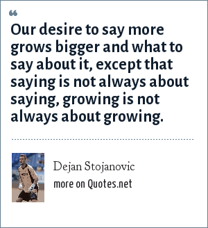 Dejan Stojanovic: Our desire to say more grows bigger and what to say about it, except that saying is not always about saying, growing is not always about growing.