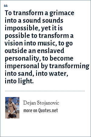 Dejan Stojanovic: To transform a grimace into a sound sounds impossible, yet it is possible to transform a vision into music, to go outside an enslaved personality, to become impersonal by transforming into sand, into water, into light.