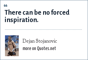 Dejan Stojanovic: There can be no forced inspiration.