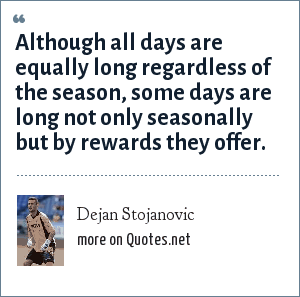 Dejan Stojanovic: Although all days are equally long regardless of the season, some days are long not only seasonally but by rewards they offer.