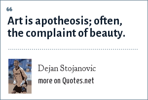 Dejan Stojanovic: Art is apotheosis; often, the complaint of beauty.