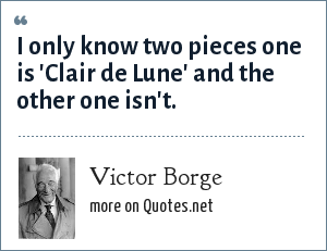 Victor Borge: I only know two pieces one is 'Clair de Lune' and the other one isn't.