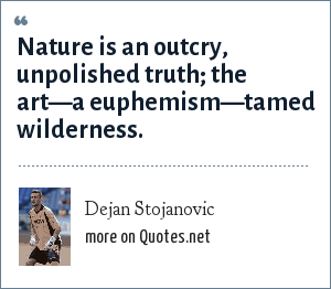 Dejan Stojanovic: Nature is an outcry, unpolished truth; the art—a euphemism—tamed wilderness.