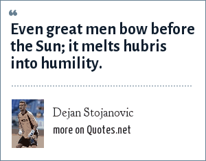 Dejan Stojanovic: Even great men bow before the Sun; it melts hubris into humility.
