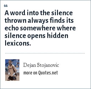 Dejan Stojanovic: A word into the silence thrown always finds its echo somewhere where silence opens hidden lexicons.