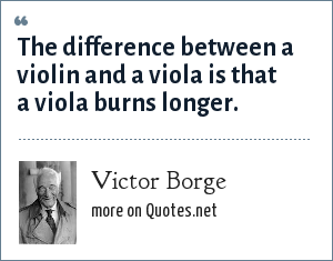 Victor Borge: The difference between a violin and a viola is that a viola burns longer.
