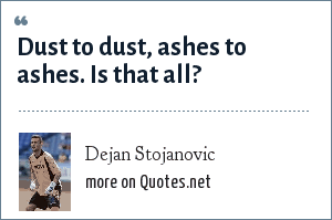 Dejan Stojanovic: Dust to dust, ashes to ashes. Is that all?