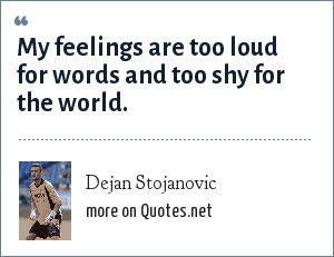 Dejan Stojanovic: My feelings are too loud for words and too shy for the world.