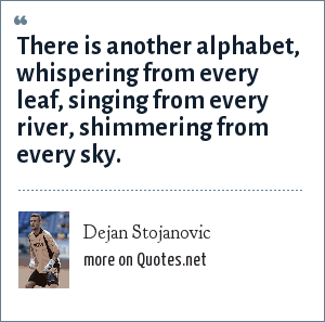 Dejan Stojanovic: There is another alphabet, whispering from every leaf, singing from every river, shimmering from every sky.