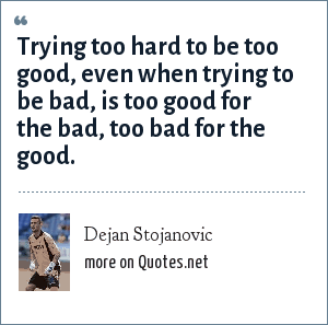 Dejan Stojanovic: Trying too hard to be too good, even when trying to be bad, is too good for the bad, too bad for the good.