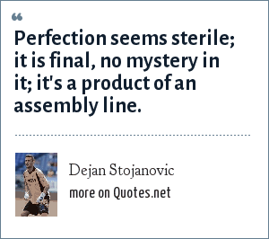 Dejan Stojanovic: Perfection seems sterile; it is final, no mystery in it; it's a product of an assembly line.