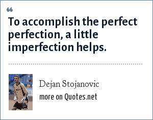 Dejan Stojanovic: To accomplish the perfect perfection, a little imperfection helps.