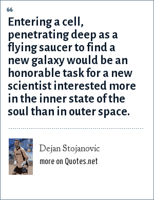 Dejan Stojanovic: Entering a cell, penetrating deep as a flying saucer to find a new galaxy would be an honorable task for a new scientist interested more in the inner state of the soul than in outer space.