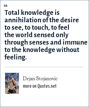 Dejan Stojanovic: Total knowledge is annihilation of the desire to see, to touch, to feel the world sensed only through senses and immune to the knowledge without feeling.